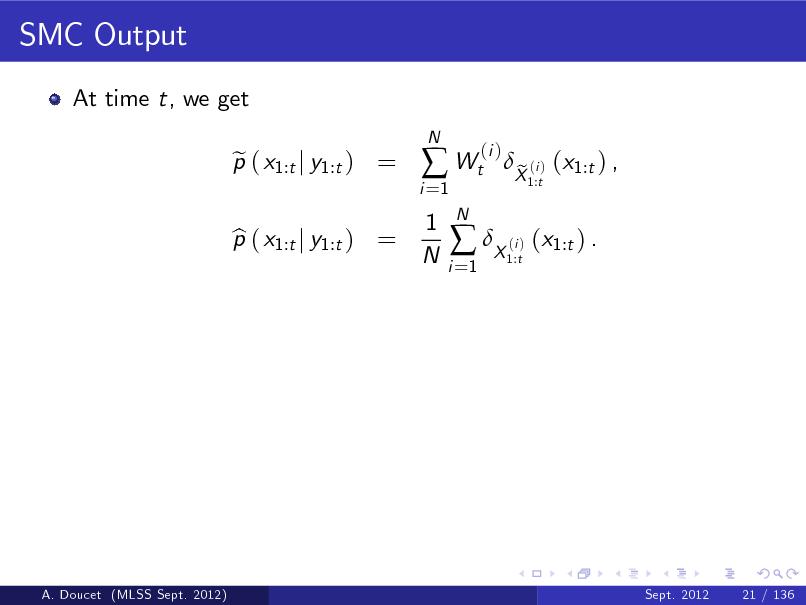 Slide: SMC Output At time t, we get p ( x1:t j y1:t ) = e N  i =1   Wt 1 N N i =1  (i )  p ( x1:t j y1:t ) = b   X ( ) (x1:t ) . i 1:t  X (i ) (x1:t ) , e 1:t  A. Doucet (MLSS Sept. 2012)  Sept. 2012  21 / 136