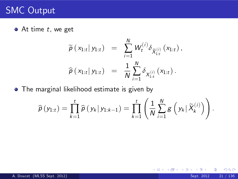 Slide: SMC Output At time t, we get p ( x1:t j y1:t ) = e N  i =1   Wt 1 N N i =1  (i )  The marginal likelihood estimate is given by p (y1:t ) = b b  p ( yk j y1:k t 1)  p ( x1:t j y1:t ) = b   X ( ) (x1:t ) . i 1:t  X (i ) (x1:t ) , e 1:t  =  k =1  k =1    t  1 N  i =1  g  N  e (i ) yk j Xk  !  .  A. Doucet (MLSS Sept. 2012)  Sept. 2012  21 / 136