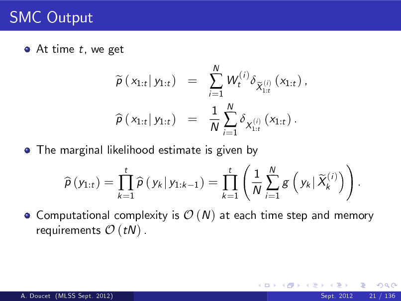 Slide: SMC Output At time t, we get p ( x1:t j y1:t ) = e N  i =1   Wt 1 N N i =1  (i )  The marginal likelihood estimate is given by p (y1:t ) = b b  p ( yk j y1:k t 1)  p ( x1:t j y1:t ) = b   X ( ) (x1:t ) . i 1:t  X (i ) (x1:t ) , e 1:t  =  k =1  k =1    t  1 N  i =1  g  N  Computational complexity is O (N ) at each time step and memory requirements O (tN ) .  e (i ) yk j Xk  !  .  A. Doucet (MLSS Sept. 2012)  Sept. 2012  21 / 136