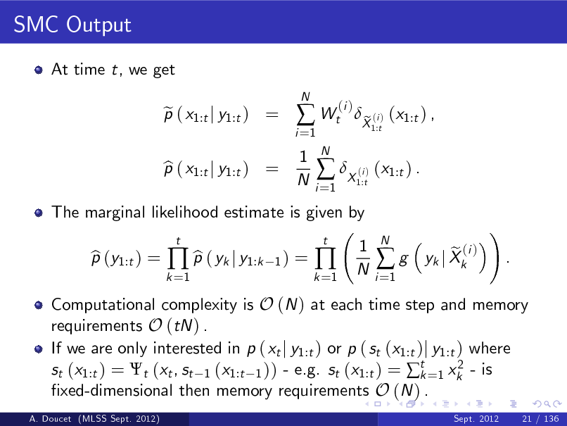 Slide: SMC Output At time t, we get p ( x1:t j y1:t ) = e N  i =1   Wt 1 N N i =1  (i )  The marginal likelihood estimate is given by p (y1:t ) = b b  p ( yk j y1:k t 1)  p ( x1:t j y1:t ) = b   X ( ) (x1:t ) . i 1:t  X (i ) (x1:t ) , e 1:t  =  k =1  k =1    t  1 N  i =1  g  N  Computational complexity is O (N ) at each time step and memory requirements O (tN ) . If we are only interested in p ( xt j y1:t ) or p ( st (x1:t )j y1:t ) where 2 st (x1:t ) = t (xt , st 1 (x1:t 1 )) - e.g. st (x1:t ) = t =1 xk - is k xed-dimensional then memory requirements O (N ) . A. Doucet (MLSS Sept. 2012) Sept. 2012 21 / 136  e (i ) yk j Xk  !  .