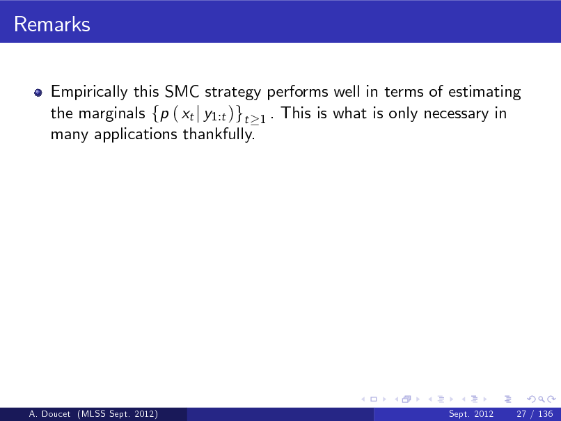 Slide: Remarks Empirically this SMC strategy performs well in terms of estimating the marginals fp ( xt j y1:t )gt 1 . This is what is only necessary in many applications thankfully.  A. Doucet (MLSS Sept. 2012)  Sept. 2012  27 / 136