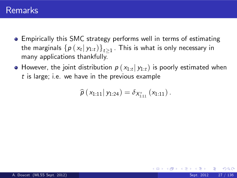 Slide: Remarks Empirically this SMC strategy performs well in terms of estimating the marginals fp ( xt j y1:t )gt 1 . This is what is only necessary in many applications thankfully. However, the joint distribution p ( x1:t j y1:t ) is poorly estimated when t is large; i.e. we have in the previous example p ( x1:11 j y1:24 ) = X 1:11 (x1:11 ) . b  A. Doucet (MLSS Sept. 2012)  Sept. 2012  27 / 136
