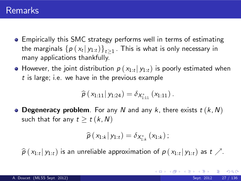 Slide: Remarks Empirically this SMC strategy performs well in terms of estimating the marginals fp ( xt j y1:t )gt 1 . This is what is only necessary in many applications thankfully. However, the joint distribution p ( x1:t j y1:t ) is poorly estimated when t is large; i.e. we have in the previous example p ( x1:11 j y1:24 ) = X 1:11 (x1:11 ) . b p ( x1:k j y1:t ) = X 1:k (x1:k ) ; b  Degeneracy problem. For any N and any k, there exists t (k, N ) such that for any t t (k, N )  p ( x1:t j y1:t ) is an unreliable approximation of p ( x1:t j y1:t ) as t %. b A. Doucet (MLSS Sept. 2012) Sept. 2012 27 / 136