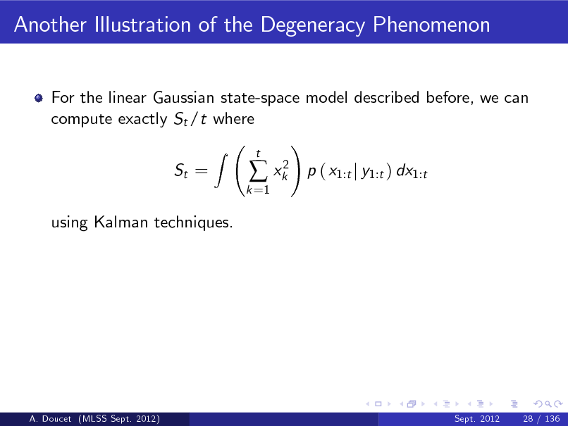 Slide: Another Illustration of the Degeneracy Phenomenon For the linear Gaussian state-space model described before, we can compute exactly St /t where ! Z St = k =1   xk2  t  p ( x1:t j y1:t ) dx1:t  using Kalman techniques.  A. Doucet (MLSS Sept. 2012)  Sept. 2012  28 / 136