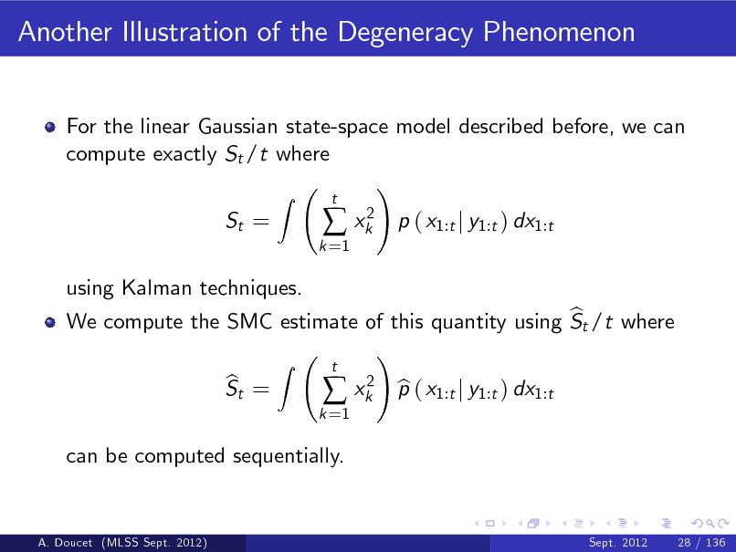 Slide: Another Illustration of the Degeneracy Phenomenon For the linear Gaussian state-space model described before, we can compute exactly St /t where ! Z St = k =1   xk2  t  p ( x1:t j y1:t ) dx1:t  using Kalman techniques. b We compute the SMC estimate of this quantity using St /t where ! Z t 2 b St = b  xk p ( x1:t j y1:t ) dx1:t k =1  can be computed sequentially.  A. Doucet (MLSS Sept. 2012)  Sept. 2012  28 / 136