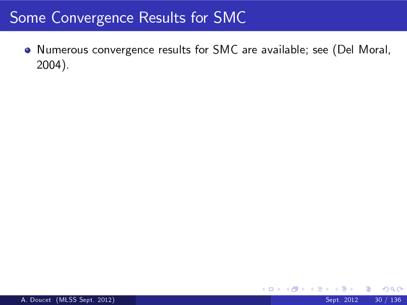 Slide: Some Convergence Results for SMC Numerous convergence results for SMC are available; see (Del Moral, 2004).  A. Doucet (MLSS Sept. 2012)  Sept. 2012  30 / 136