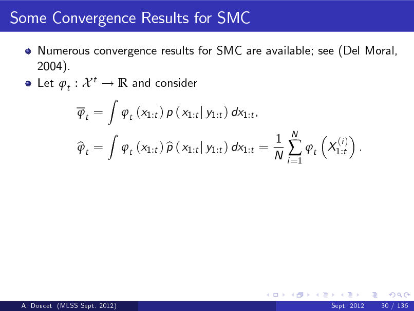 Slide: Some Convergence Results for SMC Numerous convergence results for SMC are available; see (Del Moral, 2004). Let t : X t ! R and consider t = bt =  Z Z  t (x1:t ) p ( x1:t j y1:t ) dx1:t , b t (x1:t ) p ( x1:t j y1:t ) dx1:t = 1 N i =1   t  N  X1:t .  (i )  A. Doucet (MLSS Sept. 2012)  Sept. 2012  30 / 136
