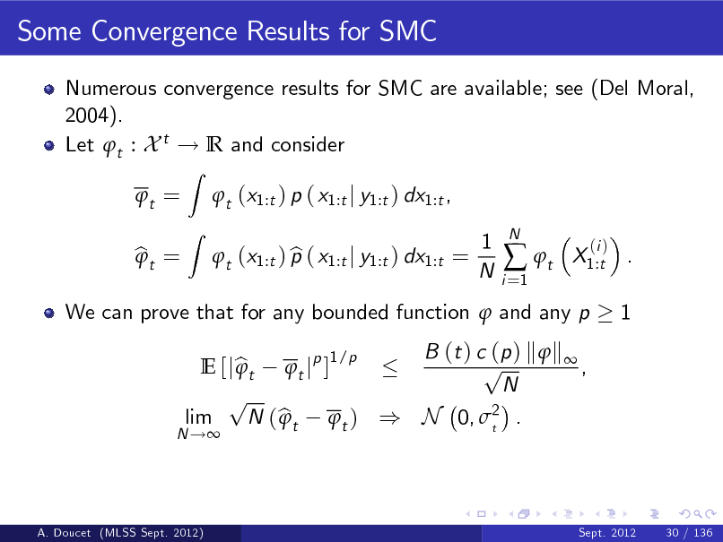 Slide: Some Convergence Results for SMC Numerous convergence results for SMC are available; see (Del Moral, 2004). Let t : X t ! R and consider t = bt =  Z Z  t (x1:t ) p ( x1:t j y1:t ) dx1:t , b t (x1:t ) p ( x1:t j y1:t ) dx1:t = 1 N i =1   t  N  X1:t . 1  (i )  We can prove that for any bounded function  and any p B (t ) c (p ) k  k  1/p p E [j b t t jp ]  , N p lim N ( b t t ) ) N 0, 2 .  t  N !  A. Doucet (MLSS Sept. 2012)  Sept. 2012  30 / 136