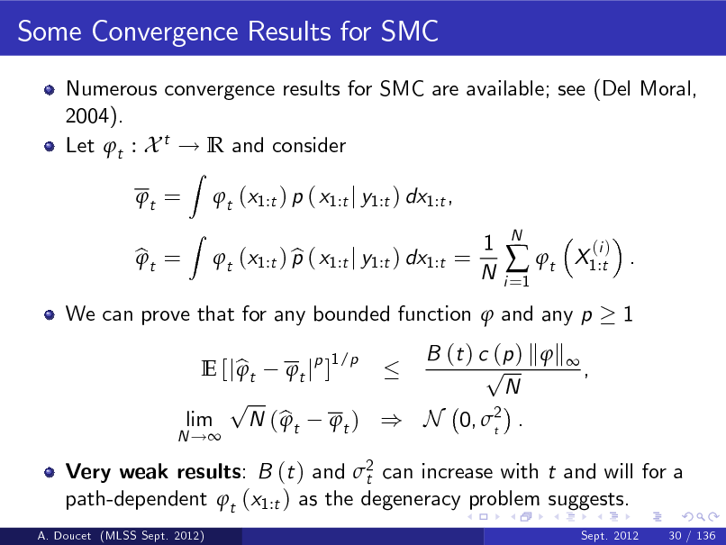 Slide: Some Convergence Results for SMC Numerous convergence results for SMC are available; see (Del Moral, 2004). Let t : X t ! R and consider t = bt =  Z Z  t (x1:t ) p ( x1:t j y1:t ) dx1:t , b t (x1:t ) p ( x1:t j y1:t ) dx1:t = 1 N i =1   t  N  X1:t . 1  (i )  We can prove that for any bounded function  and any p B (t ) c (p ) k  k  1/p p E [j b t t jp ]  , N p lim N ( b t t ) ) N 0, 2 .  t  N !  Very weak results: B (t ) and 2 can increase with t and will for a t path-dependent t (x1:t ) as the degeneracy problem suggests. A. Doucet (MLSS Sept. 2012) Sept. 2012 30 / 136