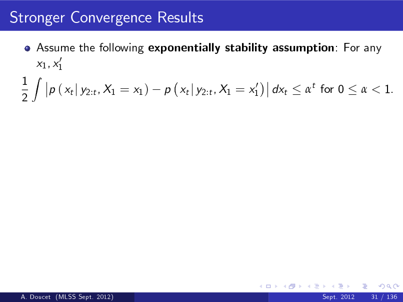 Slide: Stronger Convergence Results Assume the following exponentially stability assumption: For any 0 x1 , x1 p ( xt j y2:t , X1 = x1 ) 0 p xt j y2:t , X1 = x1  1 2  Z  dxt  t for 0   < 1.  A. Doucet (MLSS Sept. 2012)  Sept. 2012  31 / 136