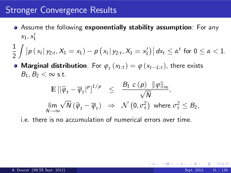 Slide: Stronger Convergence Results Assume the following exponentially stability assumption: For any 0 x1 , x1 p ( xt j y2:t , X1 = x1 ) 0 p xt j y2:t , X1 = x1  1 2  Z  dxt  t for 0   < 1.  Marginal distribution. For t (x1:t ) =  (xt L:t ), there exists B1 , B2 <  s.t. B1 c ( p ) k  k  1/p p  E [j b t t jp ] , N p lim N ( b t t ) ) N 0, 2 where 2 B2 ,  t t i.e. there is no accumulation of numerical errors over time. N !  A. Doucet (MLSS Sept. 2012)  Sept. 2012  31 / 136