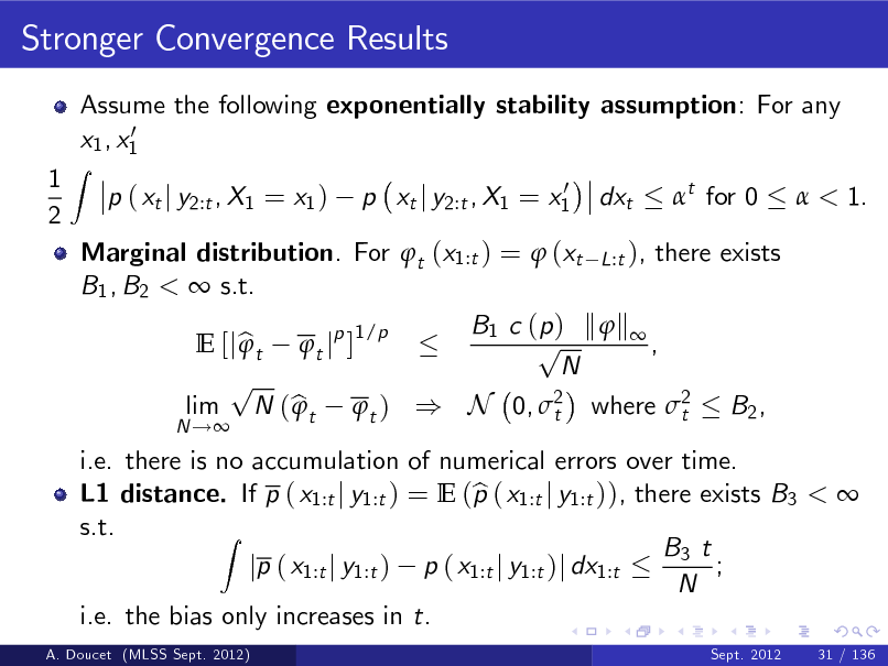 Slide: Stronger Convergence Results Assume the following exponentially stability assumption: For any 0 x1 , x1 p ( xt j y2:t , X1 = x1 ) 0 p xt j y2:t , X1 = x1  1 2  Z  dxt  t for 0   < 1.  i.e. there is no accumulation of numerical errors over time. b L1 distance. If p ( x1:t j y1:t ) = E (p ( x1:t j y1:t )), there exists B3 <  s.t. Z B3 t ; jp ( x1:t j y1:t ) p ( x1:t j y1:t )j dx1:t N i.e. the bias only increases in t. A. Doucet (MLSS Sept. 2012) Sept. 2012 31 / 136  Marginal distribution. For t (x1:t ) =  (xt L:t ), there exists B1 , B2 <  s.t. B1 c ( p ) k  k  1/p p  E [j b t t jp ] , N p lim N ( b t t ) ) N 0, 2 where 2 B2 ,  t t N !