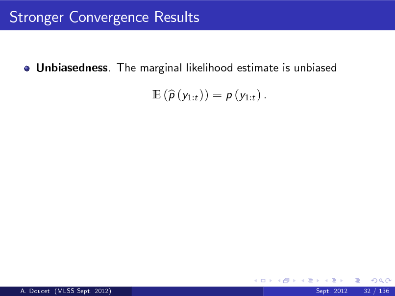 Slide: Stronger Convergence Results Unbiasedness. The marginal likelihood estimate is unbiased E (p (y1:t )) = p (y1:t ) . b  A. Doucet (MLSS Sept. 2012)  Sept. 2012  32 / 136