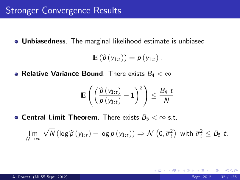Slide: Stronger Convergence Results Unbiasedness. The marginal likelihood estimate is unbiased E (p (y1:t )) = p (y1:t ) . b  Relative Variance Bound. There exists B4 <  ! 2 p (y1:t ) b B4 t E 1 p (y1:t ) N  Central Limit Theorem. There exists B5 <  s.t. p lim N (log p (y1:t ) log p (y1:t )) ) N 0, 2 with 2 b t t N !  B5 t.  A. Doucet (MLSS Sept. 2012)  Sept. 2012  32 / 136