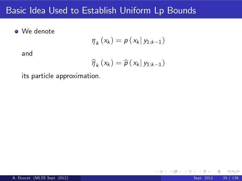 Slide: Basic Idea Used to Establish Uniform Lp Bounds We denote  k (xk ) = p ( xk j y1:k and its particle approximation. bk (xk ) = p ( xk j y1:k b  1) 1)  A. Doucet (MLSS Sept. 2012)  Sept. 2012  33 / 136