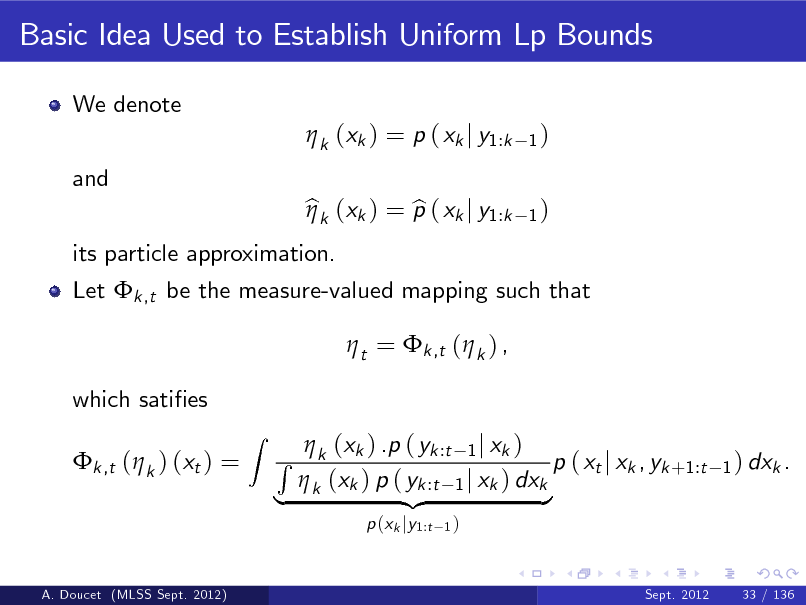Slide: Basic Idea Used to Establish Uniform Lp Bounds We denote  k (xk ) = p ( xk j y1:k and its particle approximation. bk (xk ) = p ( xk j y1:k b   t = k ,t ( k ) , which saties k ,t ( k ) (xt ) = Z 1) 1)  Let k ,t be the measure-valued mapping such that   (x ) .p ( yk :t 1 j xk ) R k k p ( xt j xk , yk +1:t  k (xk ) p ( yk :t 1 j xk ) dxk | {z } p (xk jy1:t 1) Sept. 2012  1 ) dxk .  A. Doucet (MLSS Sept. 2012)  33 / 136