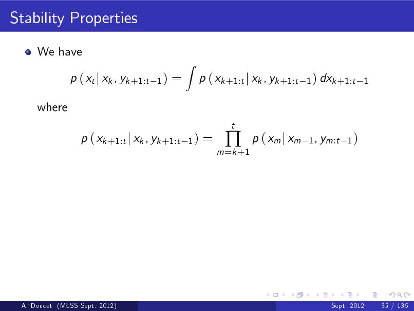 Slide: Stability Properties We have p ( xt j xk , yk +1:t where p ( xk +1:t j xk , yk +1:t 1) 1) =  Z  p ( xk +1:t j xk , yk +1:t t  1 ) dxk +1:t 1  =  m =k +1    p ( xm j xm  1 , ym:t 1 )  A. Doucet (MLSS Sept. 2012)  Sept. 2012  35 / 136