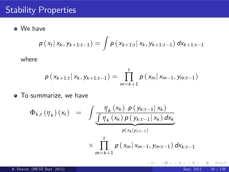 Slide: Stability Properties We have p ( xt j xk , yk +1:t where p ( xk +1:t j xk , yk +1:t To summarize, we have k ,t ( k ) (xt ) = Z 1) 1) =  Z  p ( xk +1:t j xk , yk +1:t t  1 ) dxk +1:t 1  =  m =k +1    p ( xm j xm  1 , ym:t 1 )   (x ) .p ( yk :t 1 j xk ) R k k  (xk ) p ( yk :t 1 j xk ) dxk | k {z } m =k +1    t  p (xk jy1:t  1)  p ( xm j xm  1 , ym:t 1 ) dxk :t 1  A. Doucet (MLSS Sept. 2012)  Sept. 2012  35 / 136