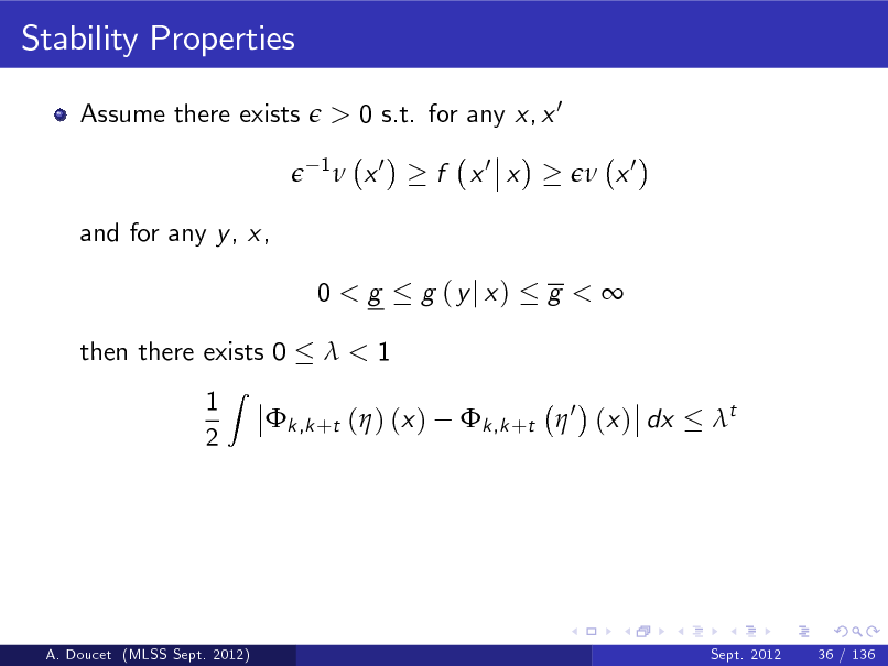 Slide: Stability Properties Assume there exists  > 0 s.t. for any x, x 0 1   x0  f x0 x   x0  and for any y , x, 0<g then there exists 0 1 2 Z  g (yj x)  g <  <1 k ,k +t  0 (x ) dx t  k ,k +t ( ) (x )  A. Doucet (MLSS Sept. 2012)  Sept. 2012  36 / 136