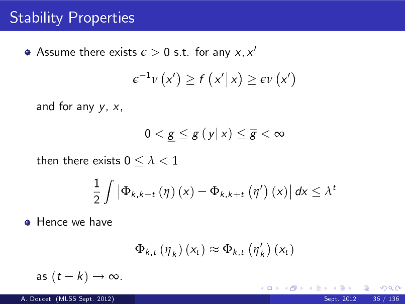 Slide: Stability Properties Assume there exists  > 0 s.t. for any x, x 0 1   x0  f x0 x   x0  and for any y , x, 0<g then there exists 0 1 2 Z  g (yj x)  g <  <1 k ,k +t  0 (x ) dx t  k ,k +t ( ) (x )  Hence we have k ,t ( k ) (xt ) as (t k ) ! . Sept. 2012 36 / 136  0 k ,t  k (xt )  A. Doucet (MLSS Sept. 2012)