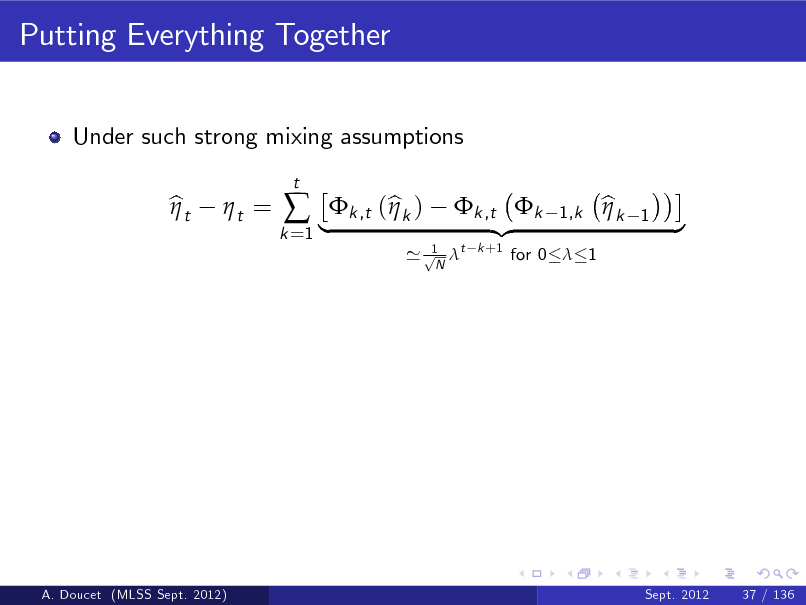 Slide: Putting Everything Together Under such strong mixing assumptions bt  t =   |k ,t (bk ) t  k =1  1 ' p t N  k ,t k {z k +1  1,k  for 0  1  bk   1  }  A. Doucet (MLSS Sept. 2012)  Sept. 2012  37 / 136