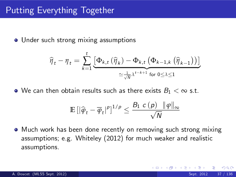 Slide: Putting Everything Together Under such strong mixing assumptions bt  t =   |k ,t (bk ) t jp ] 1/p t  k =1  1 ' p t N  We can then obtain results such as there exists B1 <  s.t. E [j b t  B1 c ( p ) k  k  p N  k ,t k {z k +1  1,k  for 0  1  bk   1  }  Much work has been done recently on removing such strong mixing assumptions; e.g. Whiteley (2012) for much weaker and realistic assumptions.  A. Doucet (MLSS Sept. 2012)  Sept. 2012  37 / 136