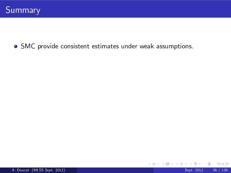 Slide: Summary  SMC provide consistent estimates under weak assumptions.  A. Doucet (MLSS Sept. 2012)  Sept. 2012  38 / 136