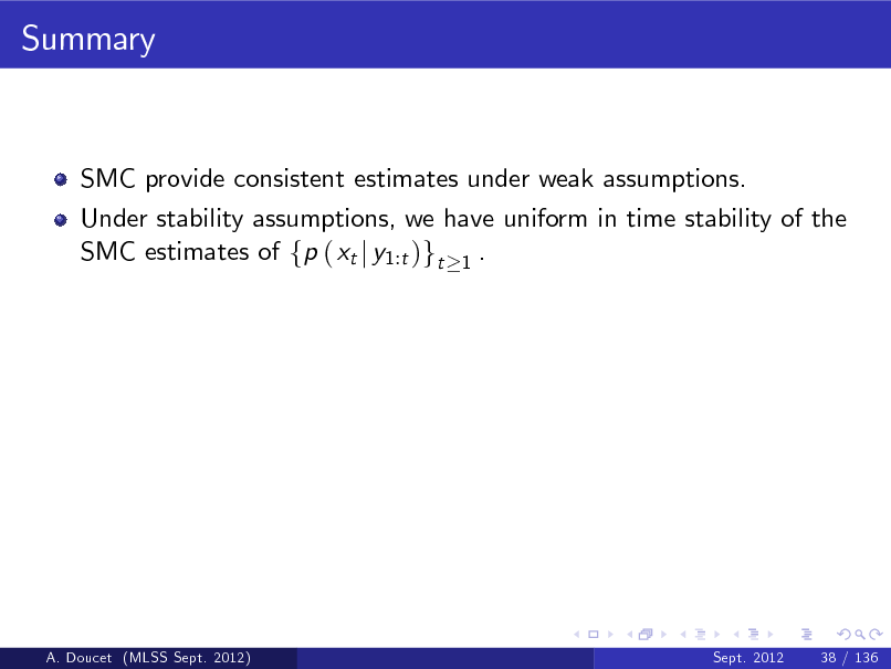 Slide: Summary  SMC provide consistent estimates under weak assumptions. Under stability assumptions, we have uniform in time stability of the SMC estimates of fp ( xt j y1:t )gt 1 .  A. Doucet (MLSS Sept. 2012)  Sept. 2012  38 / 136