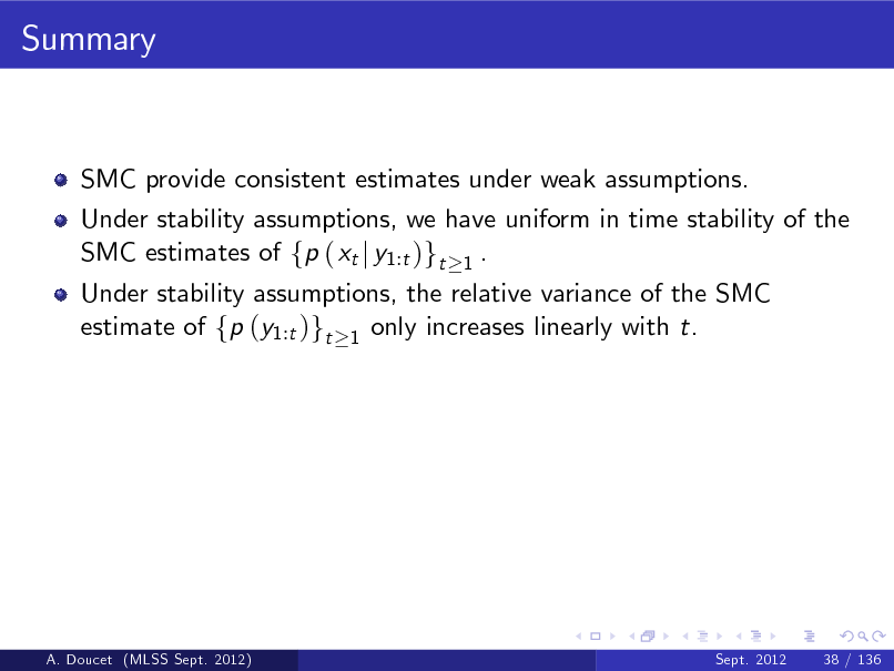 Slide: Summary  SMC provide consistent estimates under weak assumptions. Under stability assumptions, we have uniform in time stability of the SMC estimates of fp ( xt j y1:t )gt 1 . Under stability assumptions, the relative variance of the SMC estimate of fp (y1:t )gt 1 only increases linearly with t.  A. Doucet (MLSS Sept. 2012)  Sept. 2012  38 / 136