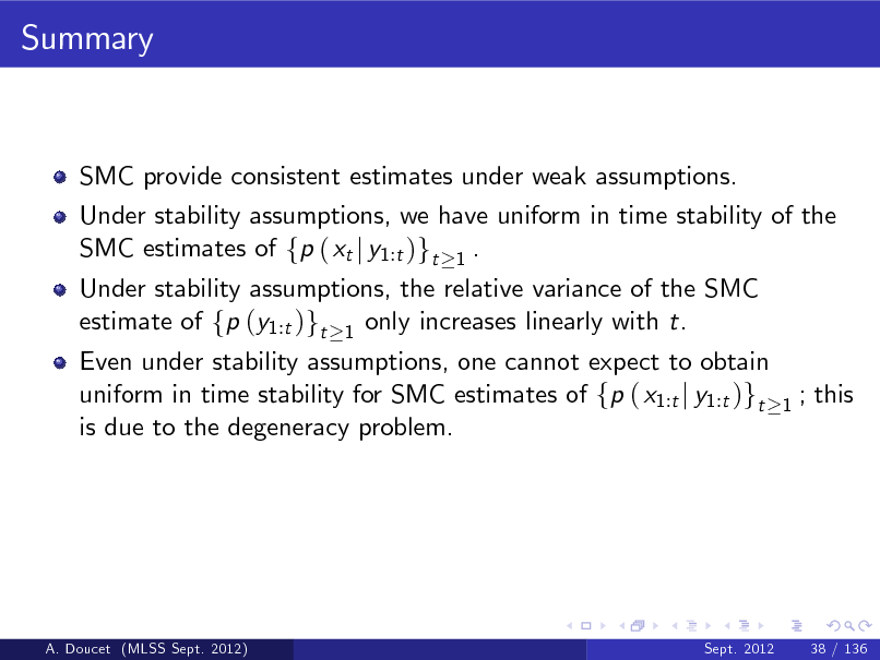 Slide: Summary  SMC provide consistent estimates under weak assumptions. Under stability assumptions, we have uniform in time stability of the SMC estimates of fp ( xt j y1:t )gt 1 . Under stability assumptions, the relative variance of the SMC estimate of fp (y1:t )gt 1 only increases linearly with t.  Even under stability assumptions, one cannot expect to obtain uniform in time stability for SMC estimates of fp ( x1:t j y1:t )gt is due to the degeneracy problem.  1  ; this  A. Doucet (MLSS Sept. 2012)  Sept. 2012  38 / 136