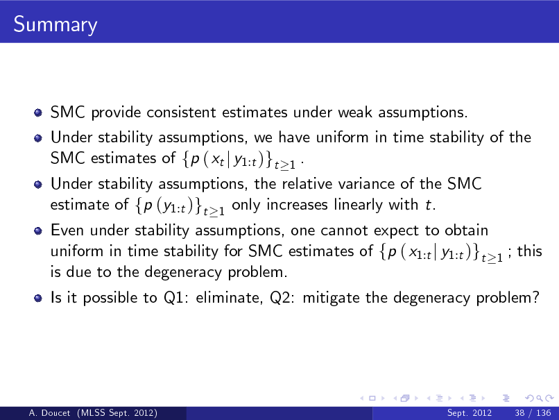 Slide: Summary  SMC provide consistent estimates under weak assumptions. Under stability assumptions, we have uniform in time stability of the SMC estimates of fp ( xt j y1:t )gt 1 . Under stability assumptions, the relative variance of the SMC estimate of fp (y1:t )gt 1 only increases linearly with t.  Even under stability assumptions, one cannot expect to obtain uniform in time stability for SMC estimates of fp ( x1:t j y1:t )gt is due to the degeneracy problem.  1  ; this  Is it possible to Q1: eliminate, Q2: mitigate the degeneracy problem?  A. Doucet (MLSS Sept. 2012)  Sept. 2012  38 / 136