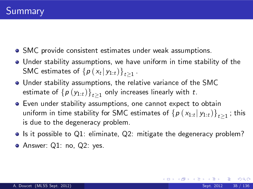 Slide: Summary  SMC provide consistent estimates under weak assumptions. Under stability assumptions, we have uniform in time stability of the SMC estimates of fp ( xt j y1:t )gt 1 . Under stability assumptions, the relative variance of the SMC estimate of fp (y1:t )gt 1 only increases linearly with t.  Even under stability assumptions, one cannot expect to obtain uniform in time stability for SMC estimates of fp ( x1:t j y1:t )gt is due to the degeneracy problem. Answer: Q1: no, Q2: yes.  1  ; this  Is it possible to Q1: eliminate, Q2: mitigate the degeneracy problem?  A. Doucet (MLSS Sept. 2012)  Sept. 2012  38 / 136