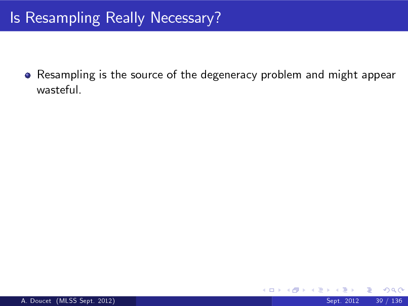 Slide: Is Resampling Really Necessary?  Resampling is the source of the degeneracy problem and might appear wasteful.  A. Doucet (MLSS Sept. 2012)  Sept. 2012  39 / 136