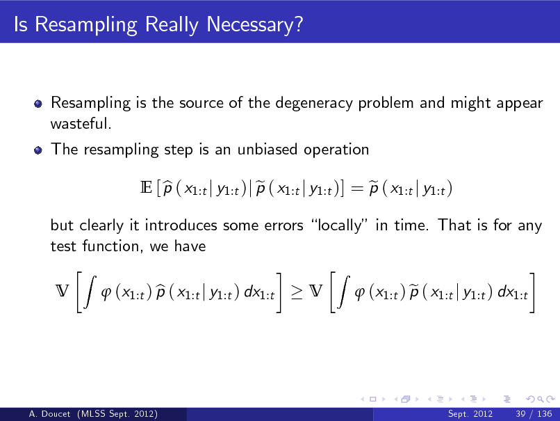 Slide: Is Resampling Really Necessary?  Resampling is the source of the degeneracy problem and might appear wasteful. The resampling step is an unbiased operation E [ p ( x1:t j y1:t )j p ( x1:t j y1:t )] = p ( x1:t j y1:t ) b e e V Z  but clearly it introduces some errors locally in time. That is for any test function, we have V Z   (x1:t ) p ( x1:t j y1:t ) dx1:t b   (x1:t ) p ( x1:t j y1:t ) dx1:t e  A. Doucet (MLSS Sept. 2012)  Sept. 2012  39 / 136