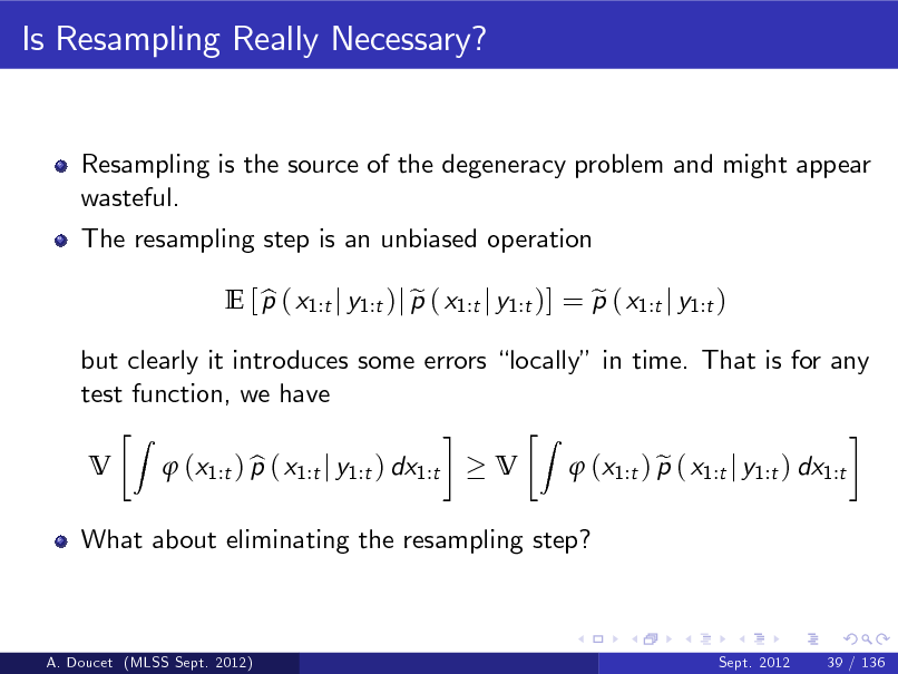 Slide: Is Resampling Really Necessary?  Resampling is the source of the degeneracy problem and might appear wasteful. The resampling step is an unbiased operation E [ p ( x1:t j y1:t )j p ( x1:t j y1:t )] = p ( x1:t j y1:t ) b e e V Z  but clearly it introduces some errors locally in time. That is for any test function, we have V Z  What about eliminating the resampling step?   (x1:t ) p ( x1:t j y1:t ) dx1:t b   (x1:t ) p ( x1:t j y1:t ) dx1:t e  A. Doucet (MLSS Sept. 2012)  Sept. 2012  39 / 136