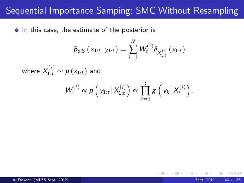Slide: Sequential Importance Samping: SMC Without Resampling In this case, the estimate of the posterior is pSIS ( x1:t j y1:t ) = b  p y1:t j X1:t (i ) N  i =1   Wt t  (i )  X (i ) (x1:t ) 1:t  where X1:t  (i )  p (x1:t ) and Wt (i )    k =1  g  yk j Xt  (i )  .  A. Doucet (MLSS Sept. 2012)  Sept. 2012  40 / 136