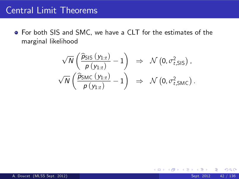 Slide: Central Limit Theorems For both SIS and SMC, we have a CLT for the estimates of the marginal likelihood  p p  N  N  pSIS (y1:t ) b p (y1:t ) pSMC (y1:t ) b p (y1:t )  1 1  ) N 0, 2 t,SIS , ) N 0, 2 t,SMC .  A. Doucet (MLSS Sept. 2012)  Sept. 2012  42 / 136