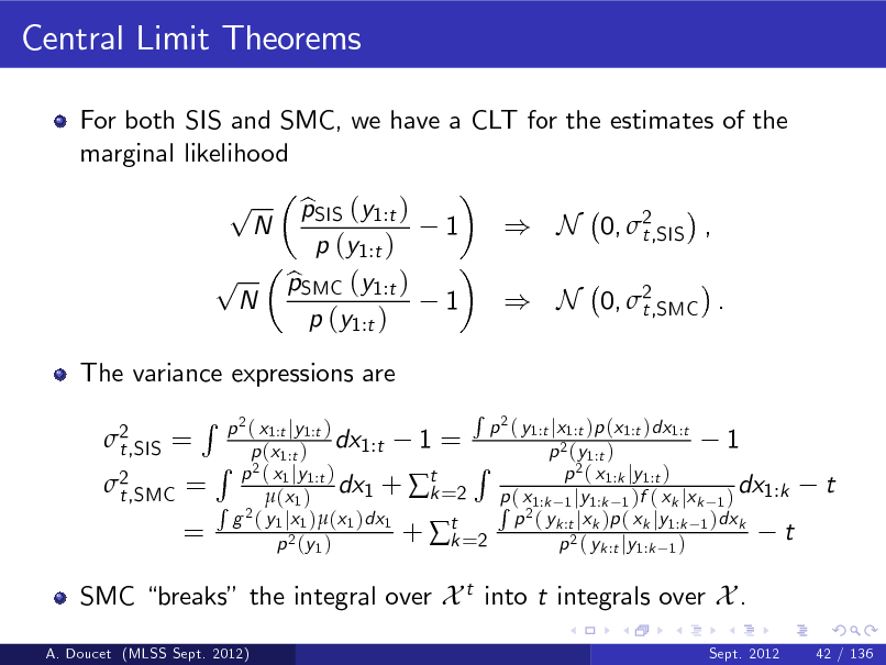 Slide: Central Limit Theorems For both SIS and SMC, we have a CLT for the estimates of the marginal likelihood  p p  N  N  The variance expressions are 2 t,SIS =  pSIS (y1:t ) b p (y1:t ) pSMC (y1:t ) b p (y1:t )  1 1  ) N 0, 2 t,SIS , ) N 0, 2 t,SMC .  2 t,SMC =  R  =  R 2 p ( y1:t jx1:t )p (x1:t )dx1:t p 2 ( x1:t jy1:t ) dx1:t 1 = 1 p (x1:t ) p 2 (y1:t ) R R p 2 ( x1 jy1:t ) 2( x p 1:k jy 1:t ) dx1 + t =2 p ( x dx1:k k R 2  (x 1 ) R 21:k 1 jy1:k 1 )f ( xk jxk 1 ) g ( y1 jx1 )(x1 )dx1 p ( yk :t jxk )p ( xk jy1:k 1 )dxk +  t =2 t k p 2 (y 1 ) p 2 ( yk :t jy1:k 1 )  t  SMC breaks the integral over X t into t integrals over X . A. Doucet (MLSS Sept. 2012) Sept. 2012 42 / 136