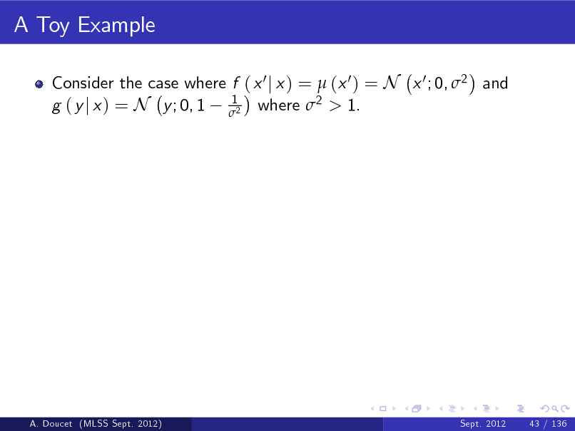Slide: A Toy Example Consider the case where f ( x 0 j x ) =  (x 0 ) = N x 0 ; 0, 2 and 1 g ( y j x ) = N y ; 0, 1 2 where 2 > 1.  A. Doucet (MLSS Sept. 2012)  Sept. 2012  43 / 136