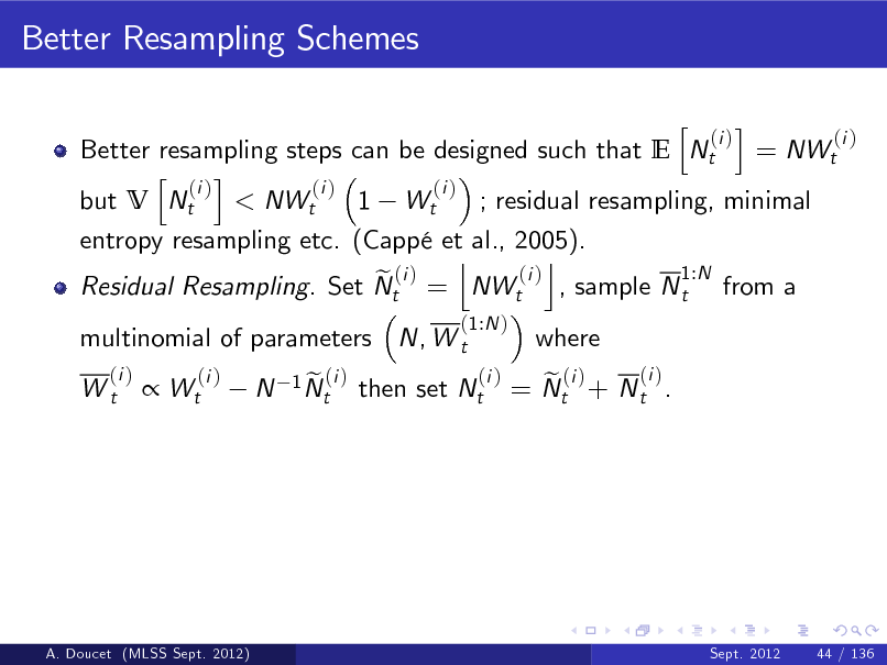 Slide: Better Resampling Schemes h i (i ) (i ) Better resampling steps can be designed such that E Nt = NWt h i (i ) (i ) (i ) but V Nt < NWt 1 Wt ; residual resampling, minimal entropy resampling etc. (Capp et al., 2005). j k 1:N (i ) e (i ) Residual Resampling. Set Nt = NWt , sample N t from a (1:N ) (i )  multinomial of parameters N, W t (i ) Wt  where   Wt  (i )  N  1 N (i ) et  then set Nt  (i ) e (i ) = Nt + N t .  A. Doucet (MLSS Sept. 2012)  Sept. 2012  44 / 136