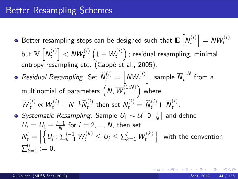 Slide: Better Resampling Schemes h i (i ) (i ) Better resampling steps can be designed such that E Nt = NWt h i (i ) (i ) (i ) but V Nt < NWt 1 Wt ; residual resampling, minimal entropy resampling etc. (Capp et al., 2005). j k 1:N (i ) e (i ) Residual Resampling. Set Nt = NWt , sample N t from a (1:N ) (i )  multinomial of parameters N, W t (i ) Wt  where  (i ) e (i ) = Nt + N t . 1 Systematic Resampling. Sample U1 U 0, N and dene Ui = U1 + i N1 for i = 2, ..., N, then set n o (k ) (k ) Nti = Uj : ik =11 Wt Uj with the convention ik =1 Wt   Wt  (i )  N  1 N (i ) et  then set Nt  0 =1 := 0. k  A. Doucet (MLSS Sept. 2012)  Sept. 2012  44 / 136