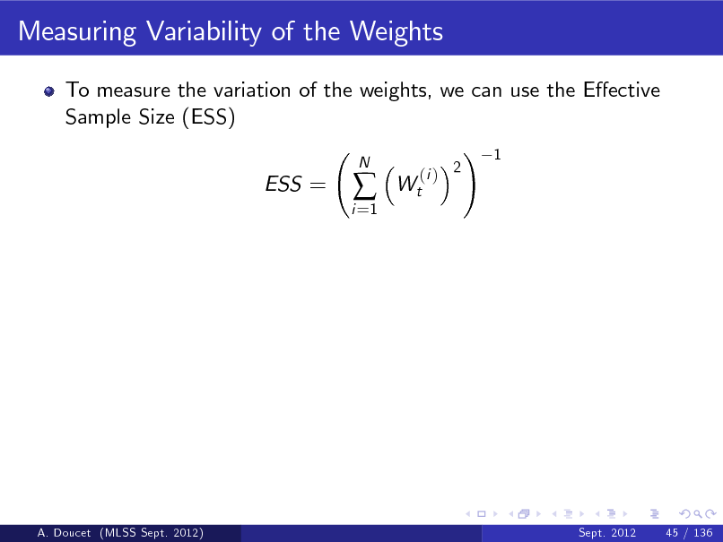 Slide: Measuring Variability of the Weights To measure the variation of the weights, we can use the Eective Sample Size (ESS) ! 1 ESS = i =1    N  Wt  (i ) 2  A. Doucet (MLSS Sept. 2012)  Sept. 2012  45 / 136