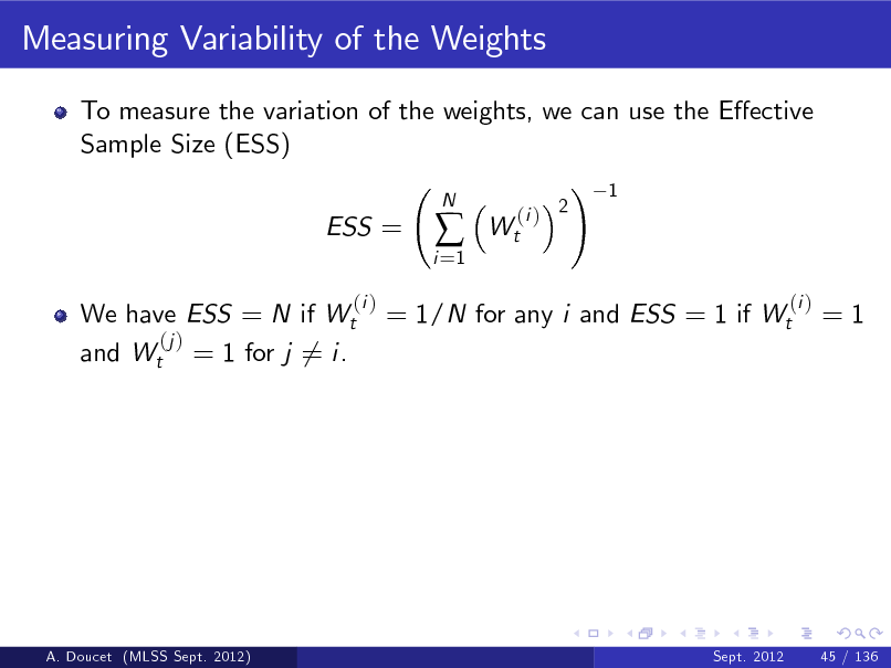 Slide: Measuring Variability of the Weights To measure the variation of the weights, we can use the Eective Sample Size (ESS) ! 1 ESS = (i ) i =1    N  Wt  (i ) 2  We have ESS = N if Wt (j ) and Wt = 1 for j 6= i.  = 1/N for any i and ESS = 1 if Wt  (i )  =1  A. Doucet (MLSS Sept. 2012)  Sept. 2012  45 / 136