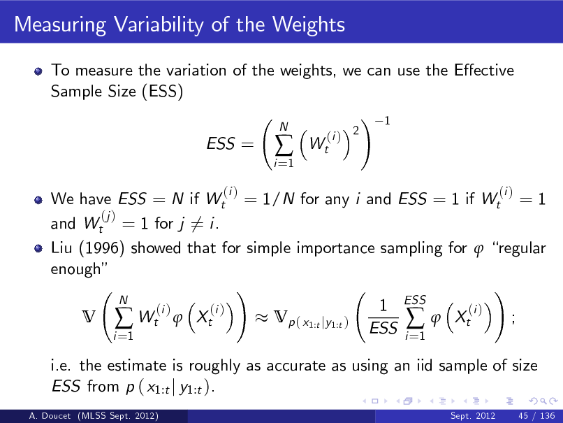 Slide: Measuring Variability of the Weights To measure the variation of the weights, we can use the Eective Sample Size (ESS) ! 1 ESS = (i ) i =1    N  Wt  (i ) 2  We have ESS = N if Wt = 1/N for any i and ESS = 1 if Wt = 1 (j ) and Wt = 1 for j 6= i. Liu (1996) showed that for simple importance sampling for  regular enough ! ! N 1 ESS (i ) (i ) (i ) V  Wt  Xt Vp ( x1:t jy1:t )  Xt ; ESS i i =1 =1 i.e. the estimate is roughly as accurate as using an iid sample of size ESS from p ( x1:t j y1:t ). A. Doucet (MLSS Sept. 2012) Sept. 2012 45 / 136  (i )