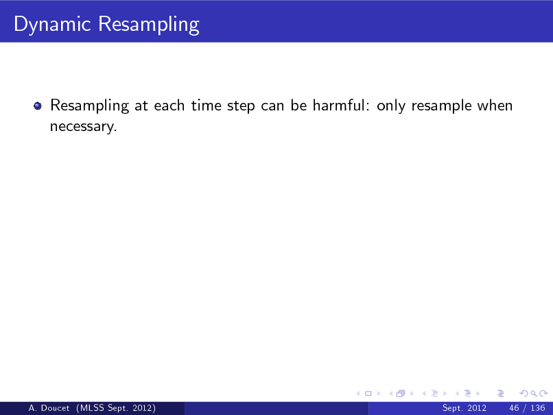Slide: Dynamic Resampling  Resampling at each time step can be harmful: only resample when necessary.  A. Doucet (MLSS Sept. 2012)  Sept. 2012  46 / 136