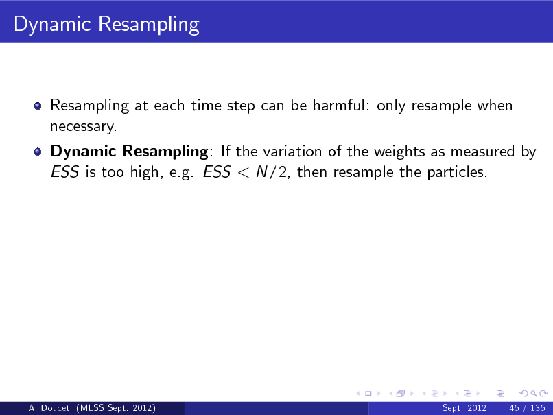 Slide: Dynamic Resampling  Resampling at each time step can be harmful: only resample when necessary. Dynamic Resampling: If the variation of the weights as measured by ESS is too high, e.g. ESS < N/2, then resample the particles.  A. Doucet (MLSS Sept. 2012)  Sept. 2012  46 / 136