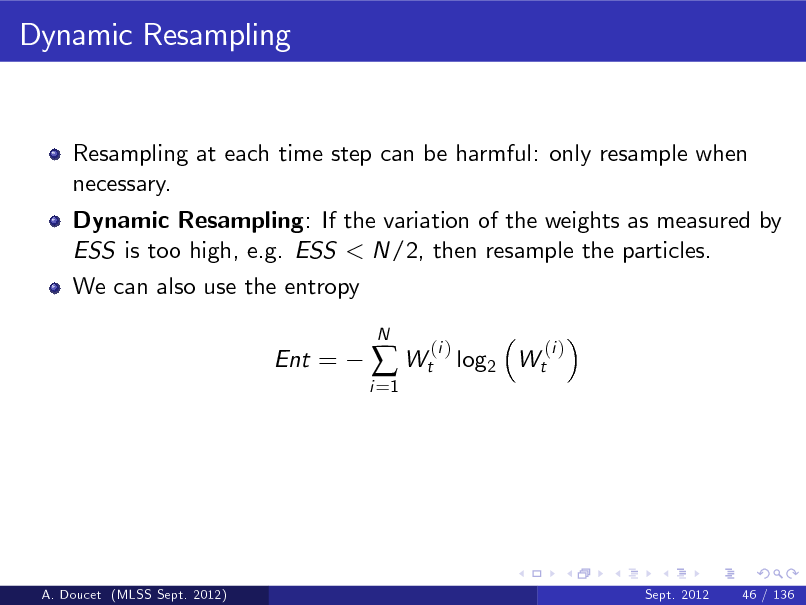 Slide: Dynamic Resampling  Resampling at each time step can be harmful: only resample when necessary. Dynamic Resampling: If the variation of the weights as measured by ESS is too high, e.g. ESS < N/2, then resample the particles. We can also use the entropy Ent =  i =1   Wt  N  (i )  log2 Wt  (i )  A. Doucet (MLSS Sept. 2012)  Sept. 2012  46 / 136