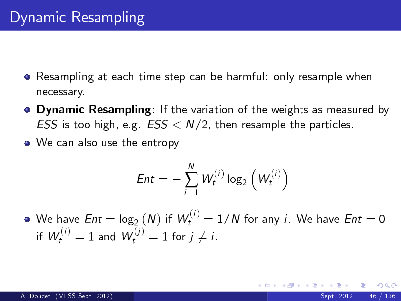 Slide: Dynamic Resampling  Resampling at each time step can be harmful: only resample when necessary. Dynamic Resampling: If the variation of the weights as measured by ESS is too high, e.g. ESS < N/2, then resample the particles. We can also use the entropy Ent =  i =1   Wt (i )  N  (i )  log2 Wt  (i )  We have Ent = log2 (N ) if Wt = 1/N for any i. We have Ent = 0 (i ) (j ) if Wt = 1 and Wt = 1 for j 6= i.  A. Doucet (MLSS Sept. 2012)  Sept. 2012  46 / 136