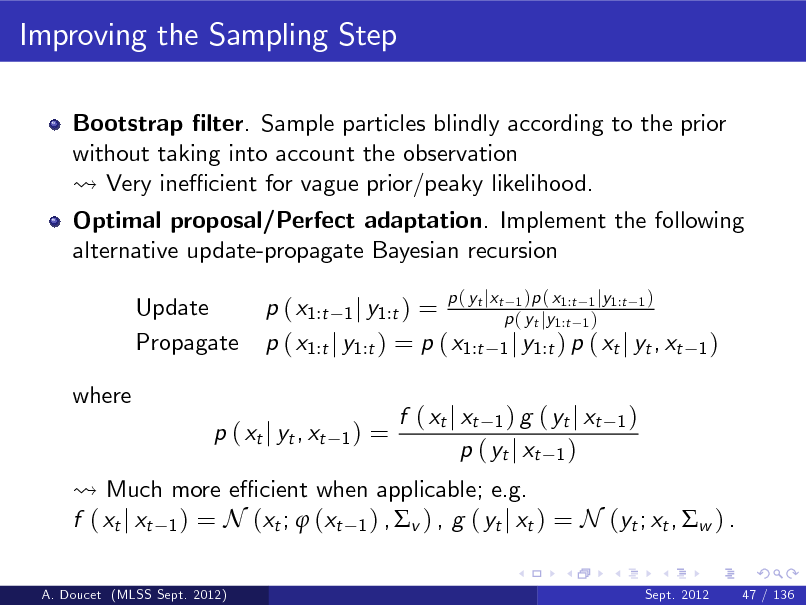 Slide: Improving the Sampling Step Bootstrap lter. Sample particles blindly according to the prior without taking into account the observation Very ine cient for vague prior/peaky likelihood. Optimal proposal/Perfect adaptation. Implement the following alternative update-propagate Bayesian recursion Update Propagate where p ( xt j yt , xt 1) tj t 1 1:t 1 j 1:t 1 p ( x1:t 1 j y1:t ) = p ( yt jy1:t 1 ) p ( x1:t j y1:t ) = p ( x1:t 1 j y1:t ) p ( xt j yt , xt  p( y x  )p ( x  y  )  1)  =  Much more e cient when applicable; e.g. f ( xt j xt 1 ) = N (xt ;  (xt 1 ) , v ) , g ( yt j xt ) = N (yt ; xt , w ) . A. Doucet (MLSS Sept. 2012) Sept. 2012 47 / 136  f ( xt j xt 1 ) g ( yt j xt p ( yt j xt 1 )  1)