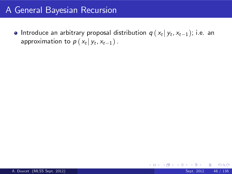 Slide: A General Bayesian Recursion Introduce an arbitrary proposal distribution q ( xt j yt , xt approximation to p ( xt j yt , xt 1 ) . 1 );  i.e. an  A. Doucet (MLSS Sept. 2012)  Sept. 2012  48 / 136